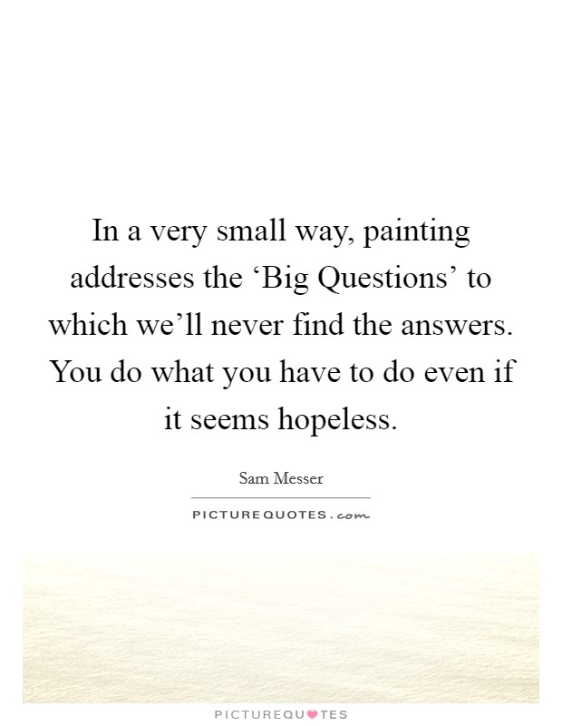 In a very small way, painting addresses the 'Big Questions' to which we'll never find the answers. You do what you have to do even if it seems hopeless Picture Quote #1