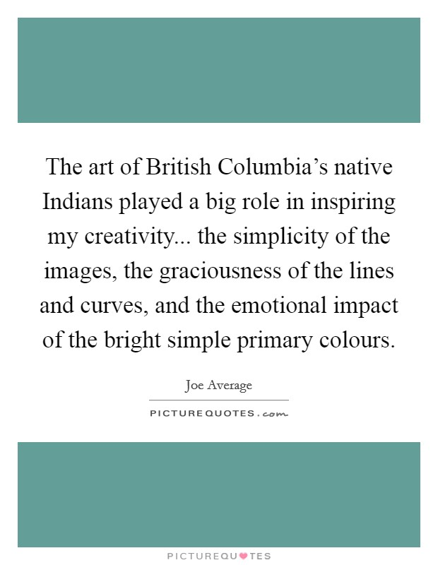 The art of British Columbia's native Indians played a big role in inspiring my creativity... the simplicity of the images, the graciousness of the lines and curves, and the emotional impact of the bright simple primary colours Picture Quote #1