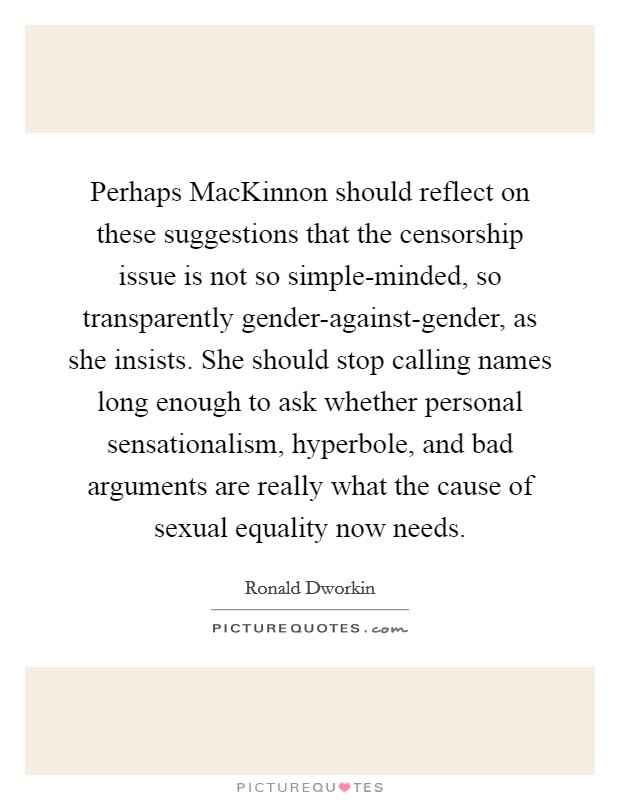 Perhaps MacKinnon should reflect on these suggestions that the censorship issue is not so simple-minded, so transparently gender-against-gender, as she insists. She should stop calling names long enough to ask whether personal sensationalism, hyperbole, and bad arguments are really what the cause of sexual equality now needs Picture Quote #1