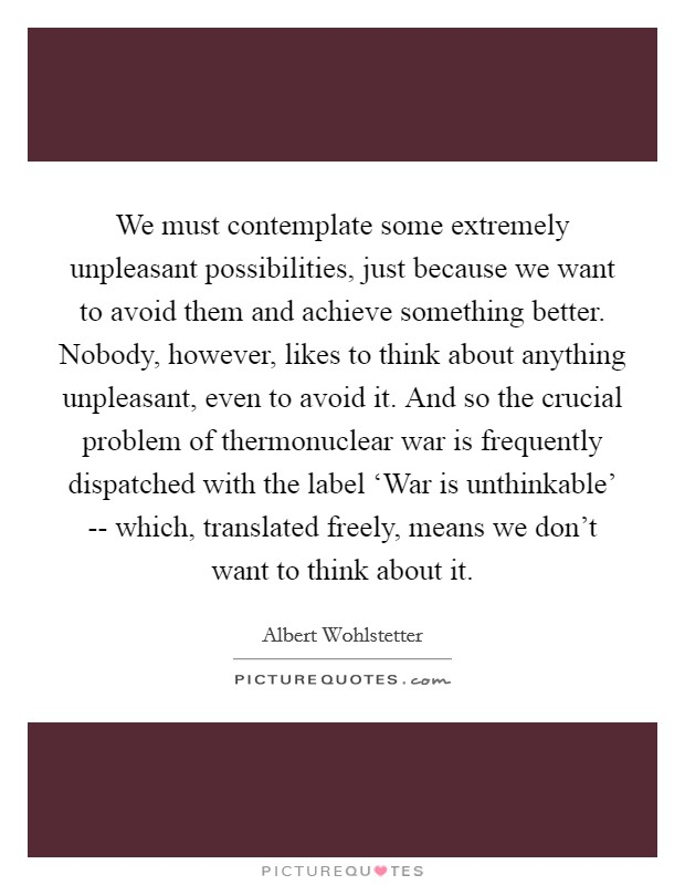 We must contemplate some extremely unpleasant possibilities, just because we want to avoid them and achieve something better. Nobody, however, likes to think about anything unpleasant, even to avoid it. And so the crucial problem of thermonuclear war is frequently dispatched with the label 'War is unthinkable' -- which, translated freely, means we don't want to think about it Picture Quote #1