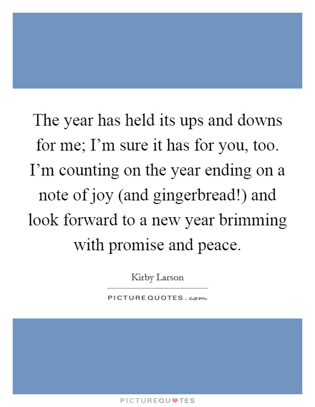 The year has held its ups and downs for me; I'm sure it has for you, too. I'm counting on the year ending on a note of joy (and gingerbread!) and look forward to a new year brimming with promise and peace Picture Quote #1