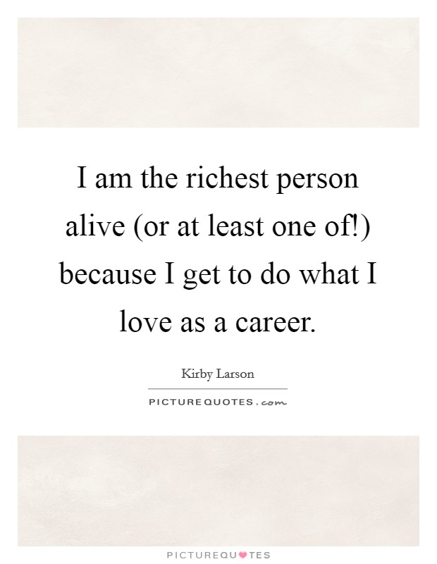 I am the richest person alive (or at least one of!) because I get to do what I love as a career Picture Quote #1