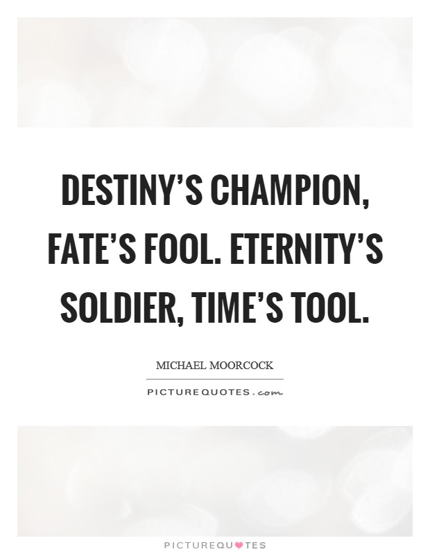 Destiny's Champion, Fate's fool. Eternity's Soldier, Time's Tool Picture Quote #1