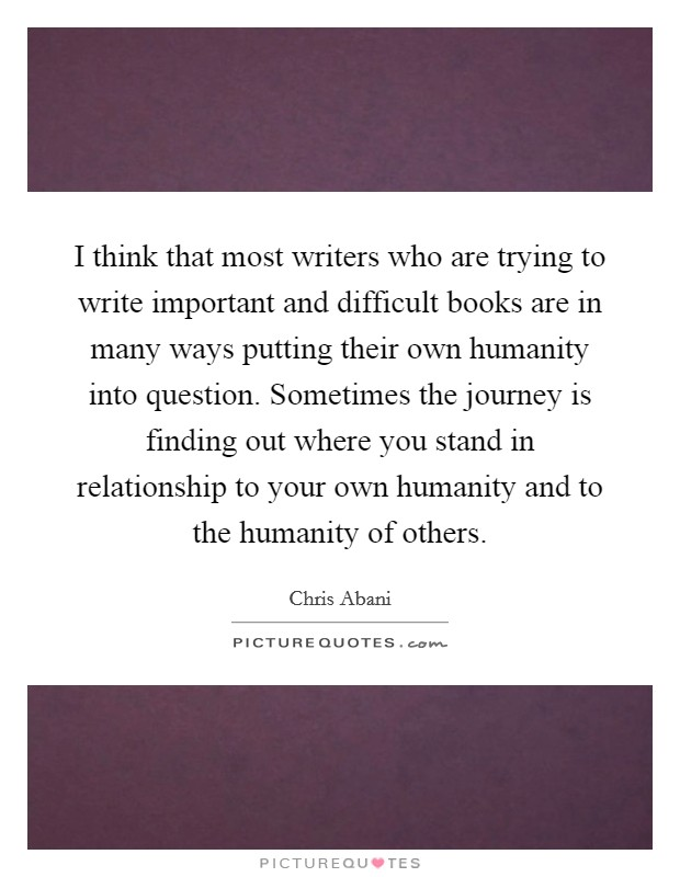 I think that most writers who are trying to write important and difficult books are in many ways putting their own humanity into question. Sometimes the journey is finding out where you stand in relationship to your own humanity and to the humanity of others Picture Quote #1