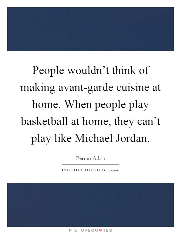People wouldn't think of making avant-garde cuisine at home. When people play basketball at home, they can't play like Michael Jordan Picture Quote #1