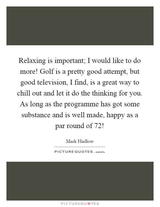 Relaxing is important; I would like to do more! Golf is a pretty good attempt, but good television, I find, is a great way to chill out and let it do the thinking for you. As long as the programme has got some substance and is well made, happy as a par round of 72! Picture Quote #1