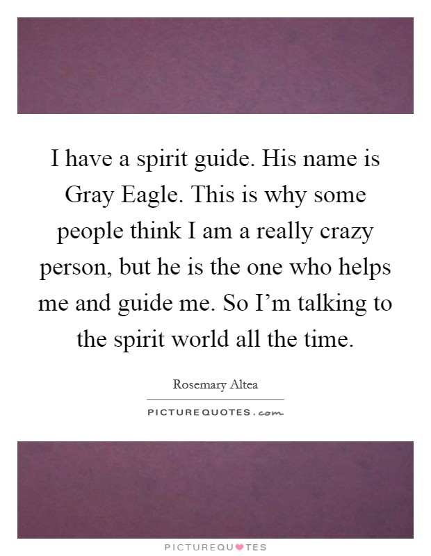 I have a spirit guide. His name is Gray Eagle. This is why some people think I am a really crazy person, but he is the one who helps me and guide me. So I'm talking to the spirit world all the time Picture Quote #1