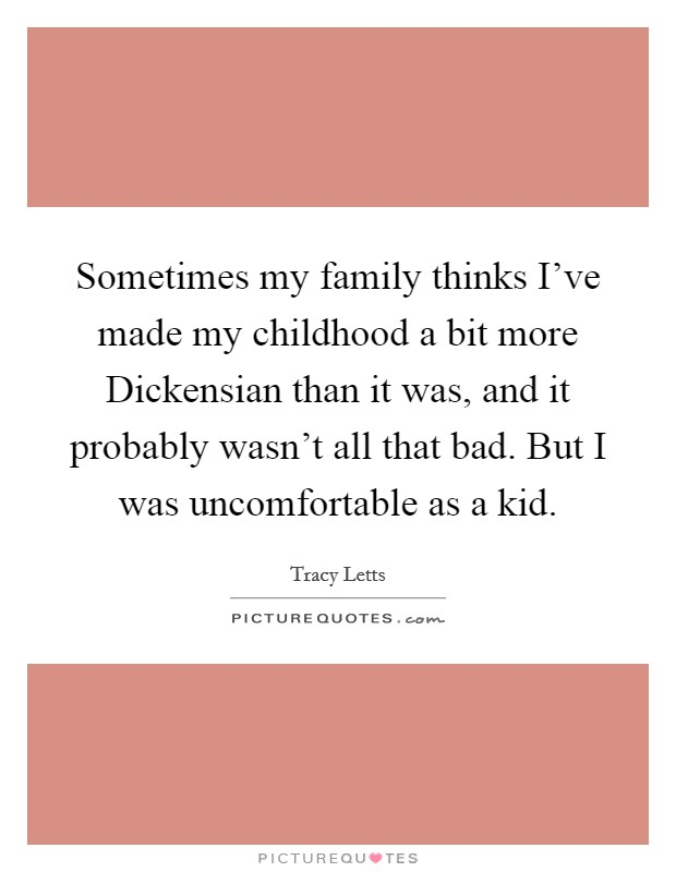 Sometimes my family thinks I've made my childhood a bit more Dickensian than it was, and it probably wasn't all that bad. But I was uncomfortable as a kid Picture Quote #1