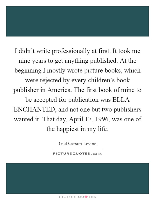 I didn't write professionally at first. It took me nine years to get anything published. At the beginning I mostly wrote picture books, which were rejected by every children's book publisher in America. The first book of mine to be accepted for publication was ELLA ENCHANTED, and not one but two publishers wanted it. That day, April 17, 1996, was one of the happiest in my life Picture Quote #1
