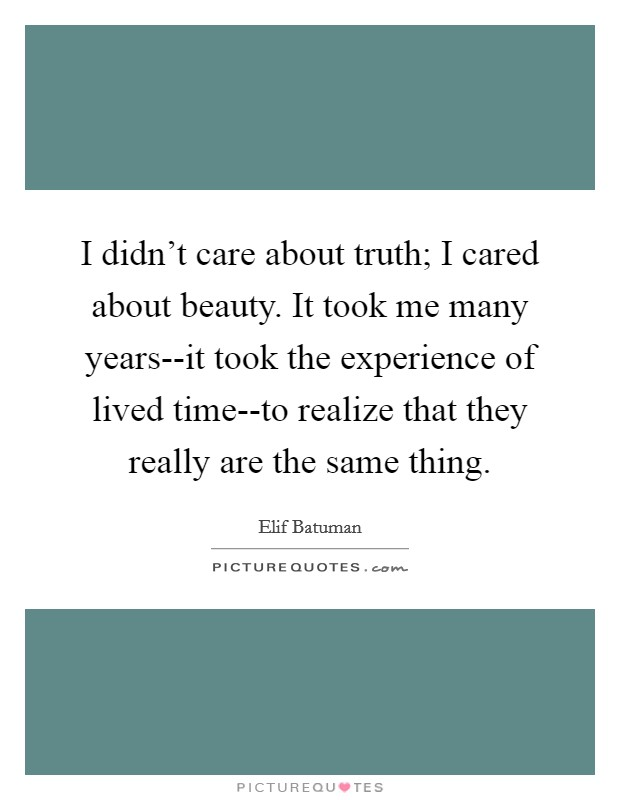 I didn't care about truth; I cared about beauty. It took me many years--it took the experience of lived time--to realize that they really are the same thing Picture Quote #1