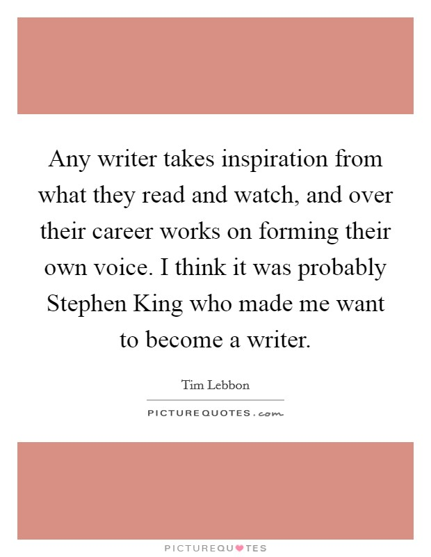 Any writer takes inspiration from what they read and watch, and over their career works on forming their own voice. I think it was probably Stephen King who made me want to become a writer Picture Quote #1