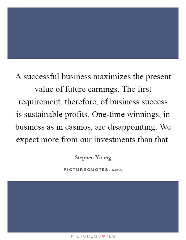 A successful business maximizes the present value of future earnings. The first requirement, therefore, of business success is sustainable profits. One-time winnings, in business as in casinos, are disappointing. We expect more from our investments than that Picture Quote #1