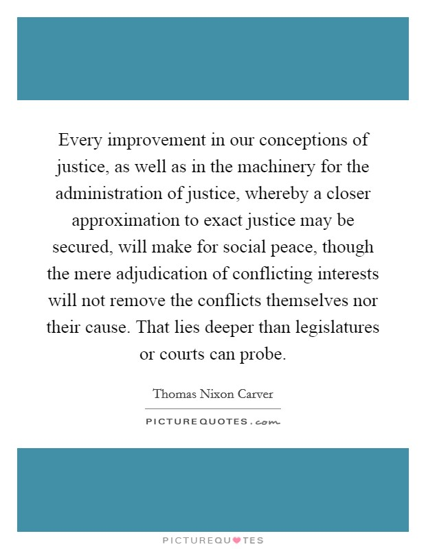 Every improvement in our conceptions of justice, as well as in the machinery for the administration of justice, whereby a closer approximation to exact justice may be secured, will make for social peace, though the mere adjudication of conflicting interests will not remove the conflicts themselves nor their cause. That lies deeper than legislatures or courts can probe Picture Quote #1
