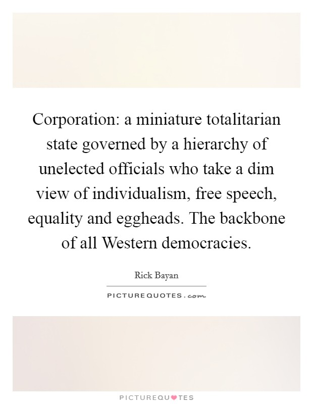 Corporation: a miniature totalitarian state governed by a hierarchy of unelected officials who take a dim view of individualism, free speech, equality and eggheads. The backbone of all Western democracies Picture Quote #1