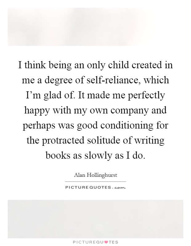 I think being an only child created in me a degree of self-reliance, which I'm glad of. It made me perfectly happy with my own company and perhaps was good conditioning for the protracted solitude of writing books as slowly as I do Picture Quote #1