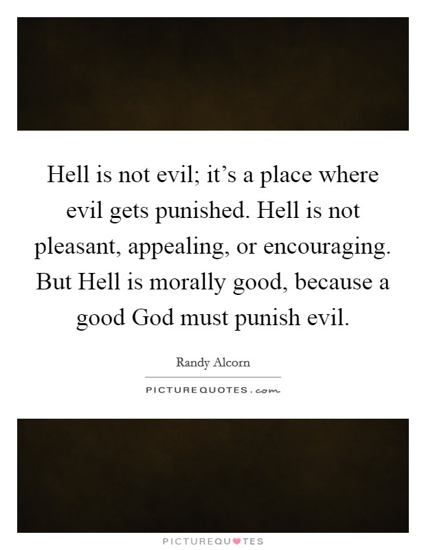 Hell is not evil; it's a place where evil gets punished. Hell is not pleasant, appealing, or encouraging. But Hell is morally good, because a good God must punish evil Picture Quote #1