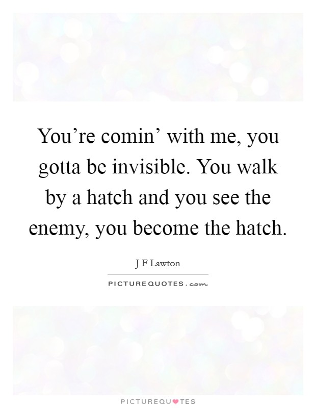 You're comin' with me, you gotta be invisible. You walk by a hatch and you see the enemy, you become the hatch Picture Quote #1