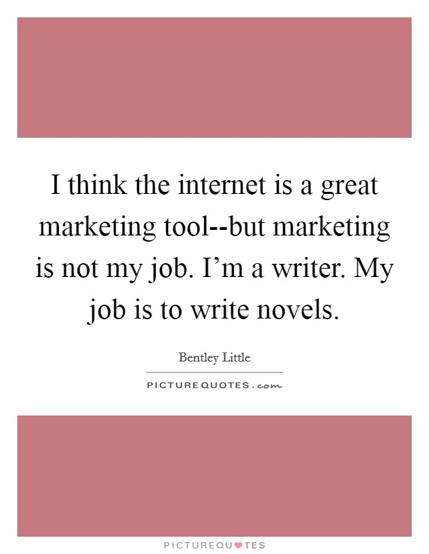 I think the internet is a great marketing tool--but marketing is not my job. I'm a writer. My job is to write novels Picture Quote #1