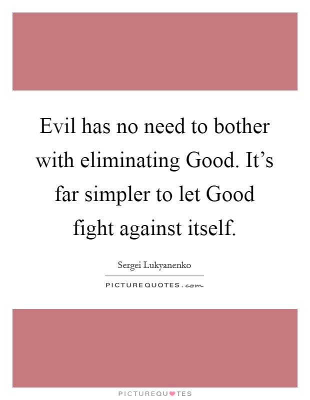 Evil has no need to bother with eliminating Good. It's far simpler to let Good fight against itself Picture Quote #1