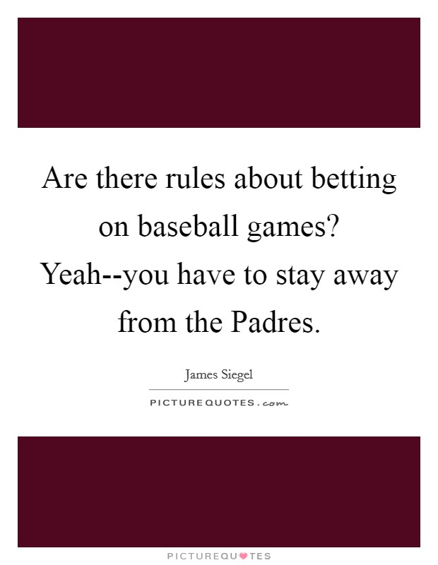 Are there rules about betting on baseball games? Yeah--you have to stay away from the Padres Picture Quote #1