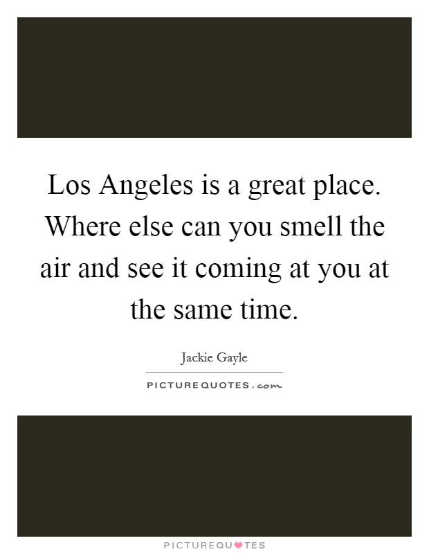 Los Angeles is a great place. Where else can you smell the air and see it coming at you at the same time Picture Quote #1