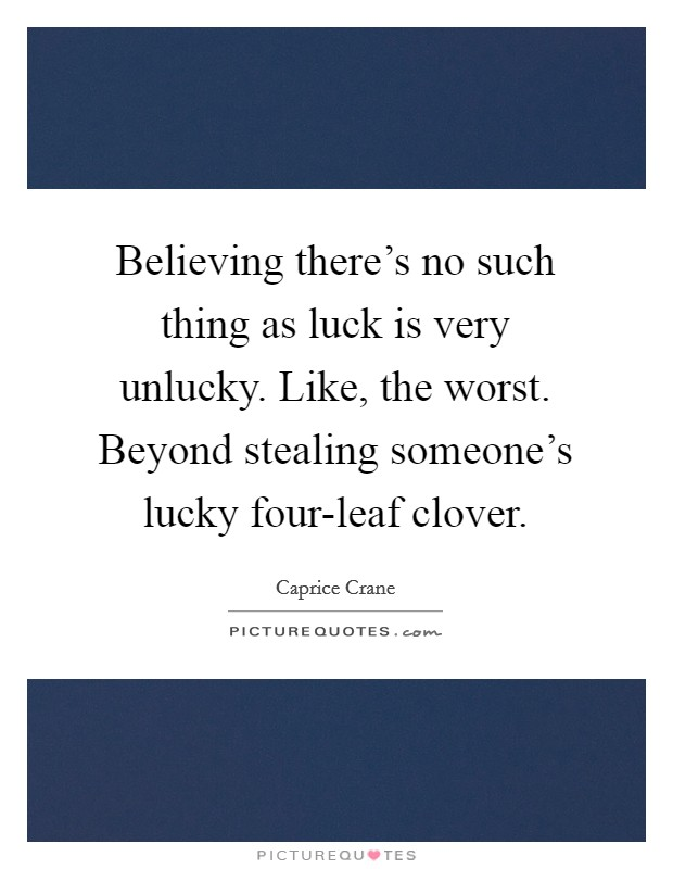 Believing there's no such thing as luck is very unlucky. Like, the worst. Beyond stealing someone's lucky four-leaf clover Picture Quote #1