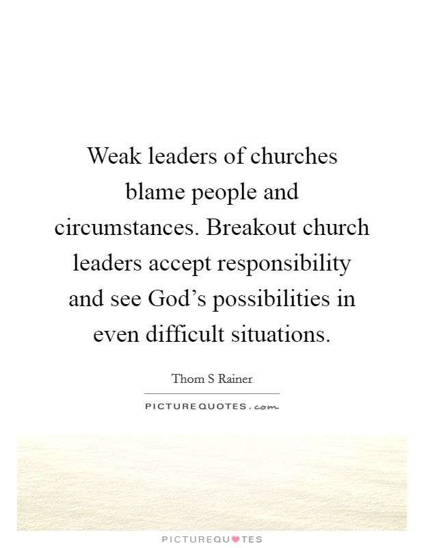 Weak leaders of churches blame people and circumstances. Breakout church leaders accept responsibility and see God's possibilities in even difficult situations Picture Quote #1