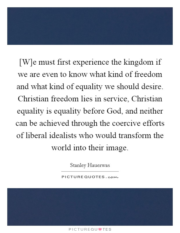 [W]e must first experience the kingdom if we are even to know what kind of freedom and what kind of equality we should desire. Christian freedom lies in service, Christian equality is equality before God, and neither can be achieved through the coercive efforts of liberal idealists who would transform the world into their image Picture Quote #1