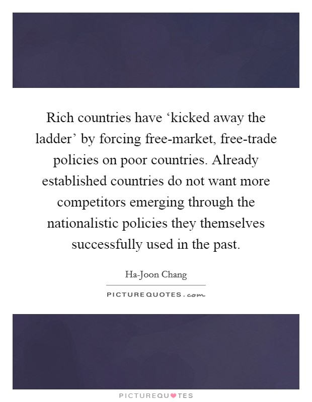 Rich countries have 'kicked away the ladder' by forcing free-market, free-trade policies on poor countries. Already established countries do not want more competitors emerging through the nationalistic policies they themselves successfully used in the past Picture Quote #1