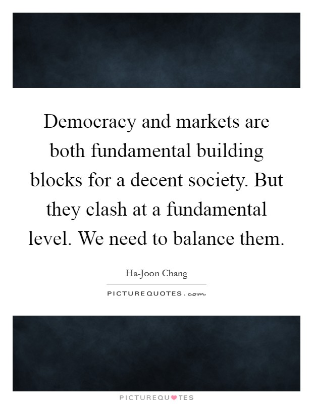 Democracy and markets are both fundamental building blocks for a decent society. But they clash at a fundamental level. We need to balance them Picture Quote #1