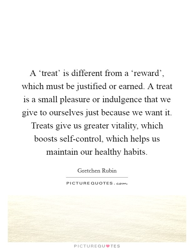 A 'treat' is different from a 'reward', which must be justified or earned. A treat is a small pleasure or indulgence that we give to ourselves just because we want it. Treats give us greater vitality, which boosts self-control, which helps us maintain our healthy habits Picture Quote #1