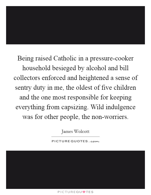 Being raised Catholic in a pressure-cooker household besieged by alcohol and bill collectors enforced and heightened a sense of sentry duty in me, the oldest of five children and the one most responsible for keeping everything from capsizing. Wild indulgence was for other people, the non-worriers Picture Quote #1