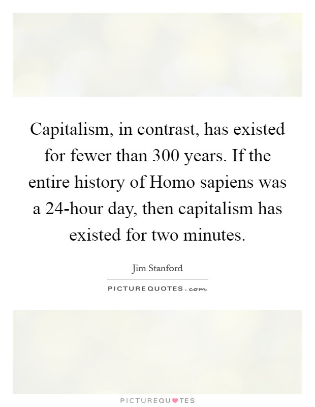 Capitalism, in contrast, has existed for fewer than 300 years. If the entire history of Homo sapiens was a 24-hour day, then capitalism has existed for two minutes Picture Quote #1