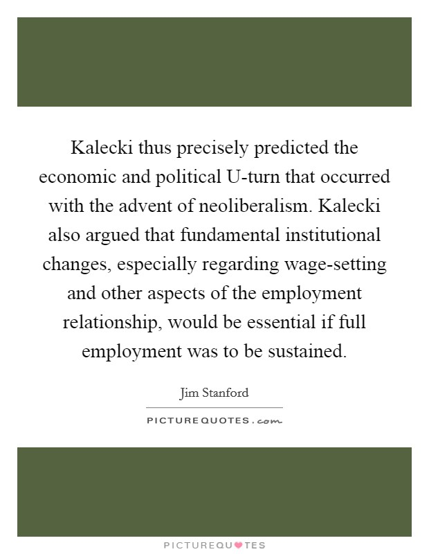 Kalecki thus precisely predicted the economic and political U-turn that occurred with the advent of neoliberalism. Kalecki also argued that fundamental institutional changes, especially regarding wage-setting and other aspects of the employment relationship, would be essential if full employment was to be sustained Picture Quote #1