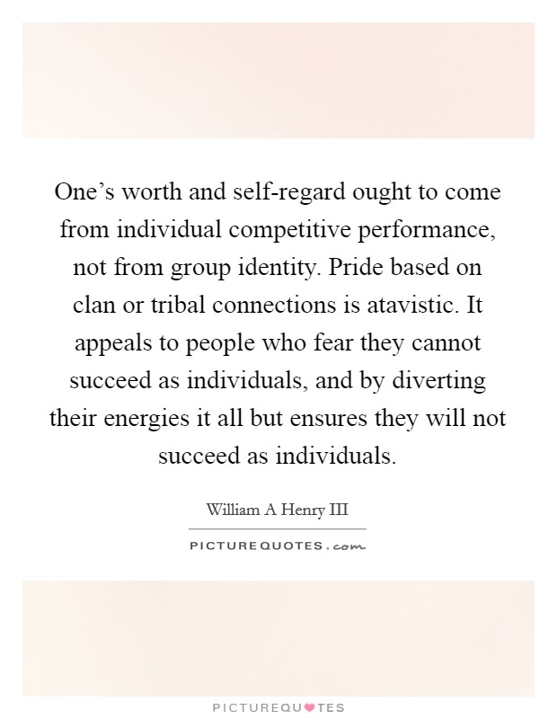 One's worth and self-regard ought to come from individual competitive performance, not from group identity. Pride based on clan or tribal connections is atavistic. It appeals to people who fear they cannot succeed as individuals, and by diverting their energies it all but ensures they will not succeed as individuals Picture Quote #1
