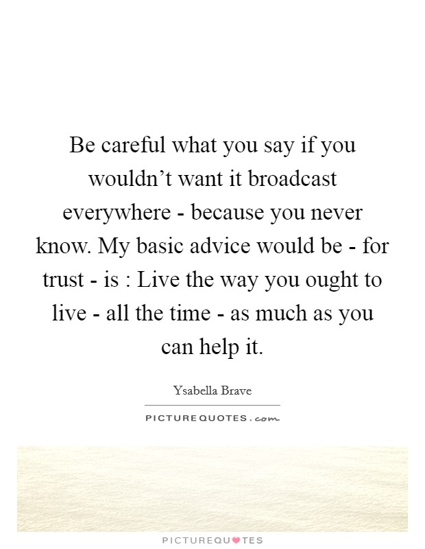 Be careful what you say if you wouldn't want it broadcast everywhere - because you never know. My basic advice would be - for trust - is : Live the way you ought to live - all the time - as much as you can help it Picture Quote #1