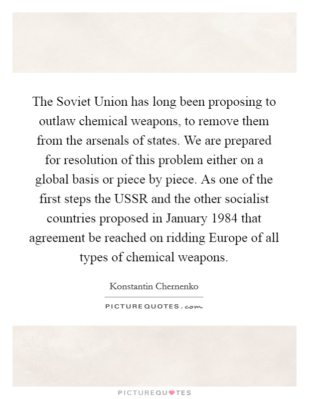 The Soviet Union has long been proposing to outlaw chemical weapons, to remove them from the arsenals of states. We are prepared for resolution of this problem either on a global basis or piece by piece. As one of the first steps the USSR and the other socialist countries proposed in January 1984 that agreement be reached on ridding Europe of all types of chemical weapons Picture Quote #1