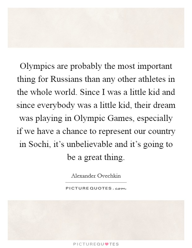 Olympics are probably the most important thing for Russians than any other athletes in the whole world. Since I was a little kid and since everybody was a little kid, their dream was playing in Olympic Games, especially if we have a chance to represent our country in Sochi, it's unbelievable and it's going to be a great thing Picture Quote #1