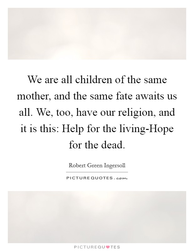 We are all children of the same mother, and the same fate awaits us all. We, too, have our religion, and it is this: Help for the living-Hope for the dead Picture Quote #1