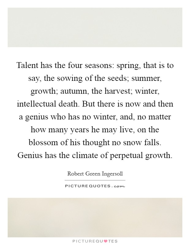 Talent has the four seasons: spring, that is to say, the sowing of the seeds; summer, growth; autumn, the harvest; winter, intellectual death. But there is now and then a genius who has no winter, and, no matter how many years he may live, on the blossom of his thought no snow falls. Genius has the climate of perpetual growth Picture Quote #1