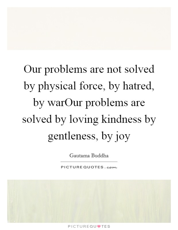 Our problems are not solved by physical force, by hatred, by warOur problems are solved by loving kindness by gentleness, by joy Picture Quote #1