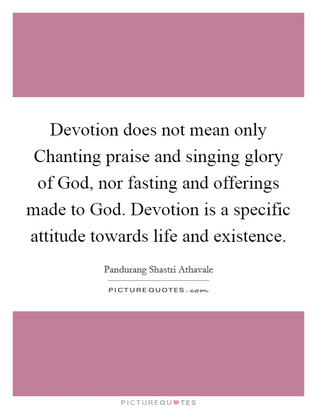 Devotion does not mean only Chanting praise and singing glory of God, nor fasting and offerings made to God. Devotion is a specific attitude towards life and existence Picture Quote #1
