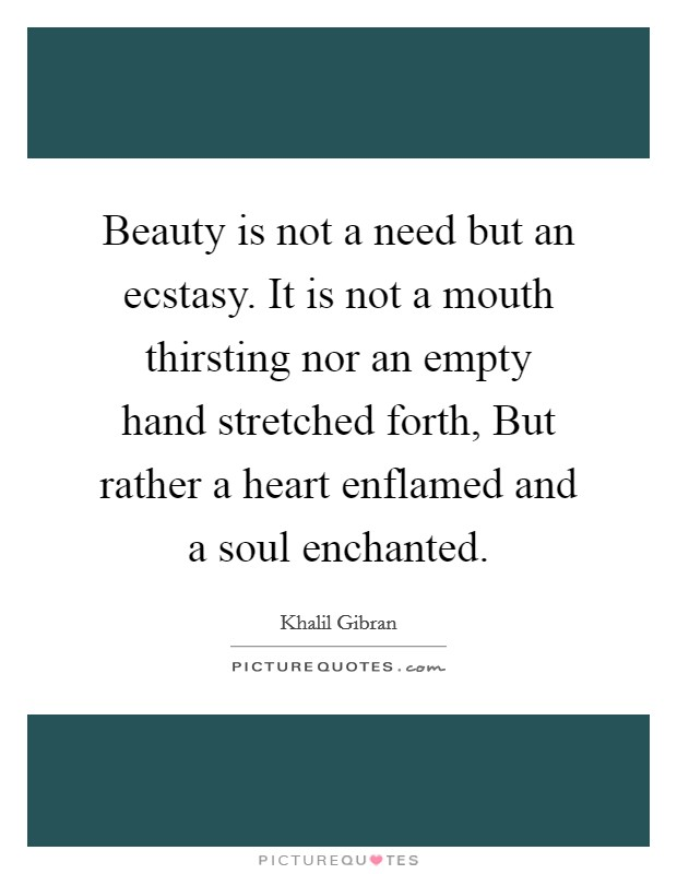 Beauty is not a need but an ecstasy. It is not a mouth thirsting nor an empty hand stretched forth, But rather a heart enflamed and a soul enchanted Picture Quote #1
