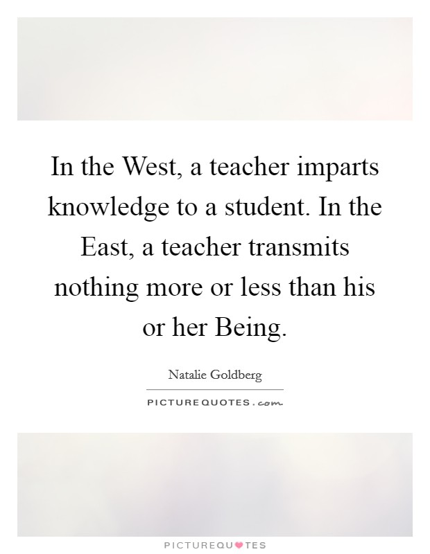 In the West, a teacher imparts knowledge to a student. In the East, a teacher transmits nothing more or less than his or her Being Picture Quote #1