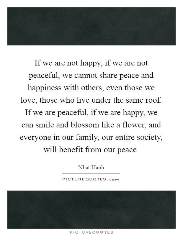 If we are not happy, if we are not peaceful, we cannot share peace and happiness with others, even those we love, those who live under the same roof. If we are peaceful, if we are happy, we can smile and blossom like a flower, and everyone in our family, our entire society, will benefit from our peace Picture Quote #1