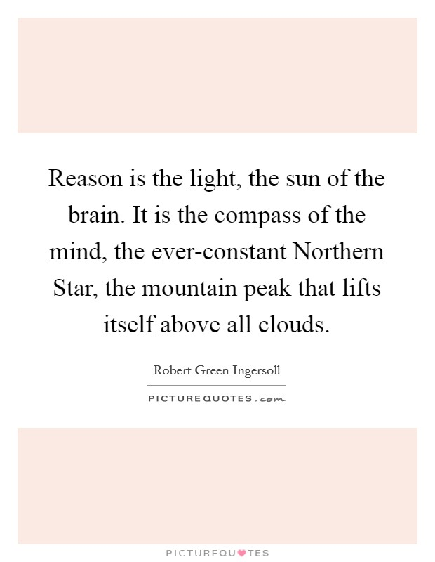 Reason is the light, the sun of the brain. It is the compass of the mind, the ever-constant Northern Star, the mountain peak that lifts itself above all clouds Picture Quote #1