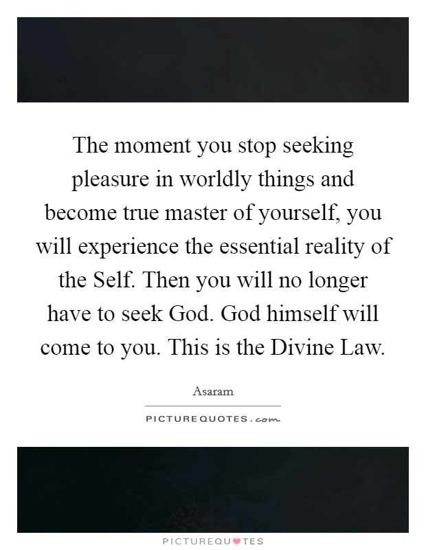 The moment you stop seeking pleasure in worldly things and become true master of yourself, you will experience the essential reality of the Self. Then you will no longer have to seek God. God himself will come to you. This is the Divine Law Picture Quote #1