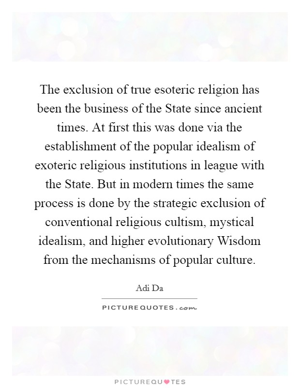 The exclusion of true esoteric religion has been the business of the State since ancient times. At first this was done via the establishment of the popular idealism of exoteric religious institutions in league with the State. But in modern times the same process is done by the strategic exclusion of conventional religious cultism, mystical idealism, and higher evolutionary Wisdom from the mechanisms of popular culture Picture Quote #1
