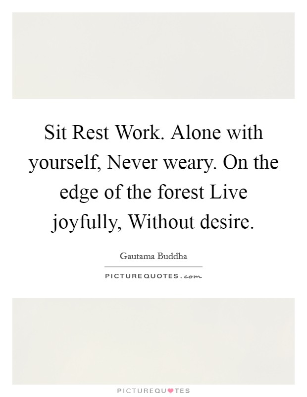Sit Rest Work. Alone with yourself, Never weary. On the edge of the forest Live joyfully, Without desire Picture Quote #1