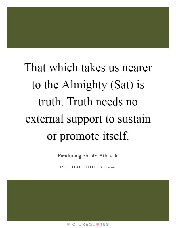 That which takes us nearer to the Almighty (Sat) is truth. Truth needs no external support to sustain or promote itself Picture Quote #1